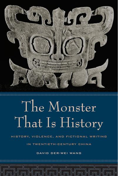 The Monster That Is History: History, Violence, and Fictional Writing in Twentieth-Century China - University of California Press