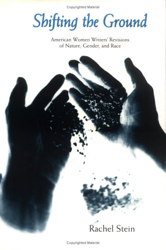 Shifting the Ground: American Women Writers' Revisions of Nature, Gender, and Race (Under the Sign of Nature: Explorations in Ecocriticism) - Rachel Stein