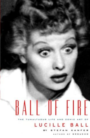 Ball of Fire: The Tumultuous Life and Comic Art of Lucille Ball - Stefan Kanfer