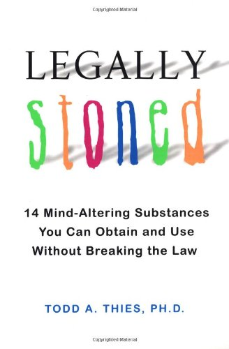 Legally Stoned: 14 Mind-Altering Substances You Can Obtain and Use Without Breaking the Law - Todd A. Thies Ph.D.