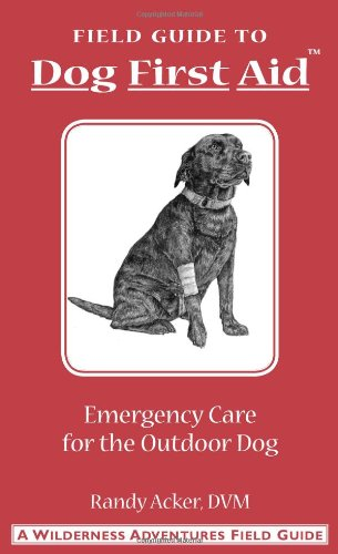 Field Guide to Dog First Aid: Emergency Care for the Outdoor Dog - Randy Acker, Jim Fergus