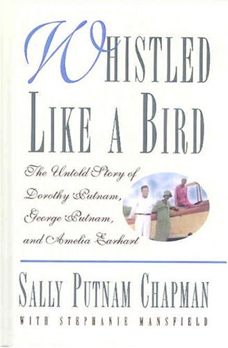 Whistled Like a Bird: The Untold Story of Dorothy Putnam, George Putnam, and Amelia Earhart - Sally Putnam Chapman