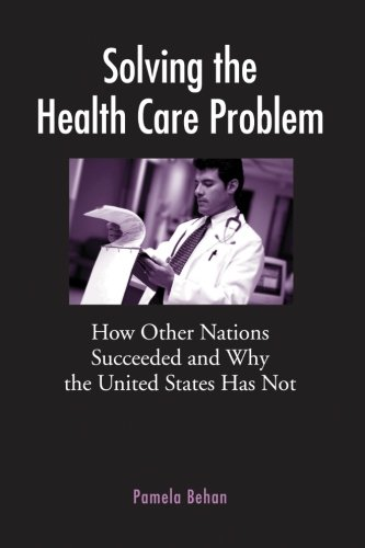Solving the Health Care Problem: How Other Nations Succeeded and Why the United States Has Not - Pamela Behan
