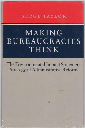 Making Bureaucracies Think: The Environmental Impact Statement Strategy of Administrative Reform - Serge Taylor