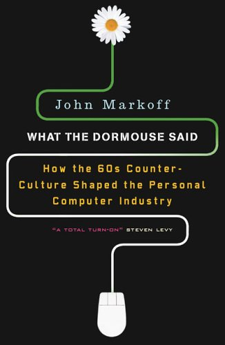 What the Dormouse Said: How the Sixties Counterculture Shaped the Personal Computer Industry - John Markoff