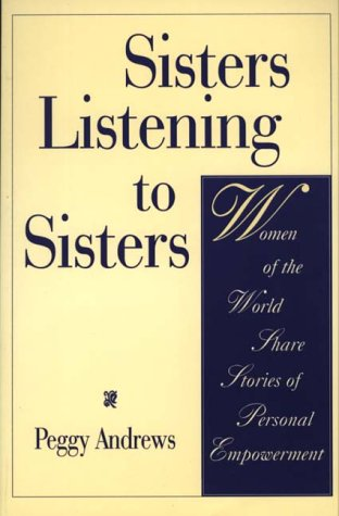 Sisters Listening to Sisters: Women of the World Share Stories of Personal Empowerment - Peggy Andrews