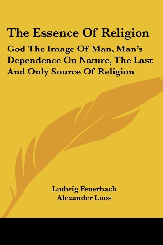 The Essence Of Religion: God The Image Of Man, Man's Dependence On Nature, The Last And Only Source Of Religion - Ludwig Feuerbach