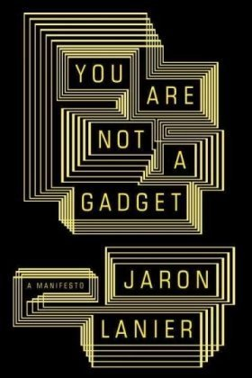 You Are Not a Gadget: A Manifesto - Jaron Lanier
