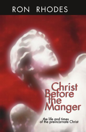 Christ Before the Manger: The Life and Times of the Preincarnate Christ - Ron Rhodes