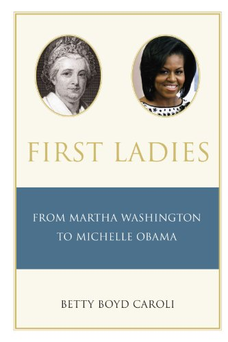 First Ladies: From Martha Washington to Michelle Obama - Betty Caroli