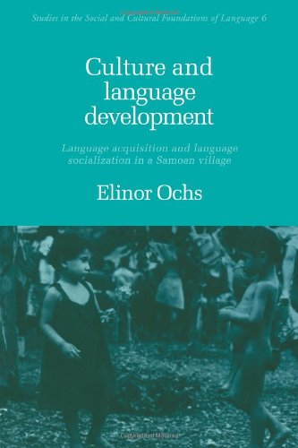 Culture and Language Development: Language Acquisition and Language Socialization in a Samoan Village (Studies in the Social and Cultural Fo - Elinor Ochs