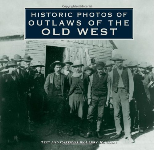 Historic Photos of Outlaws of the Old West - Larry Johnson