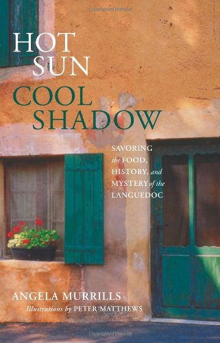 Hot Sun, Cool Shadow: Savoring the Food, History, and Mystery of the Languedoc - Angela Murrills