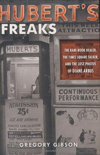 Hubert's Freaks: The Rare-Book Dealer, the Times Square Talker, and the Lost Photos of Diane Arbus - Gregory Gibson