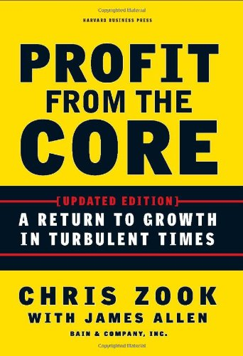 Profit from the Core: A Return to Growth in Turbulent Times - Chris Zook, James Allen