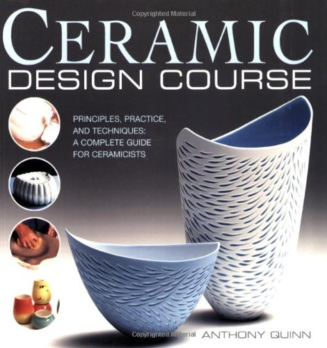 Ceramic Design Course: Principles, Practice, and Techniques: A Complete Course for Ceramicists - Anthony Quinn