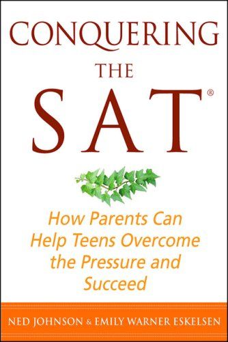 Conquering the SAT: How Parents Can Help Teens Overcome the Pressure and Succeed - Ned Johnson, Emily Warner Eskelsen