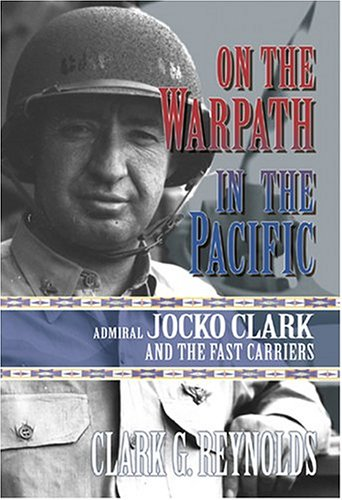 On the Warpath in the Pacific: Admiral Jocko Clark and the Fast Carriers - Clark G. Reynolds