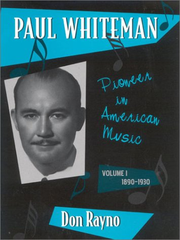 Paul Whiteman: Pioneer in American Music, 1890-1930 (Studies in Jazz) - Don Rayno