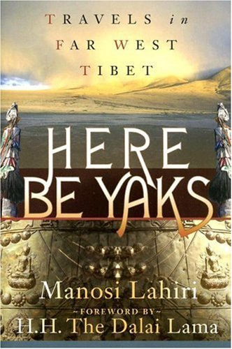 Here Be Yaks: Travels in Far West Tibet - Manosi Lahiri