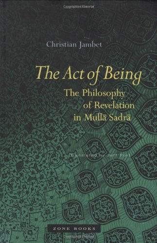 The Act of Being: The Philosophy of Revelation in Mulla Sadra - Christian Jambet