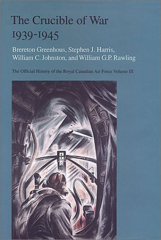The Crucible of War, 1939-1945: The Official History of the Royal Canadian Air Force - Brereton Greenhous; Steven J. Harris; William C Johnston