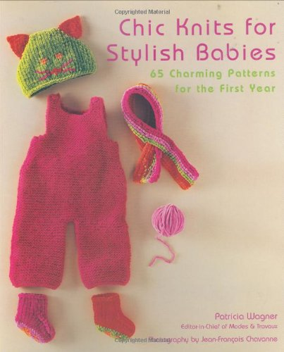 Chic Knits for Stylish Babies: 65 Charming Patterns for the First Year - Patricia Wagner