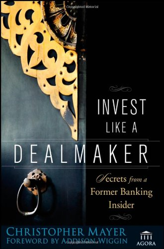 Invest Like a Dealmaker: Secrets from a Former Banking Insider - Christopher W. Mayer