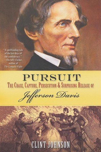 Pursuit: The Chase, Capture, Persecution  &  Surprising Release of Jefferson Davis - Clint Johnson