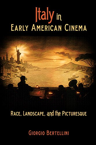 Italy in Early American Cinema: Race, Landscape, and the Picturesque - Giorgio Bertellini