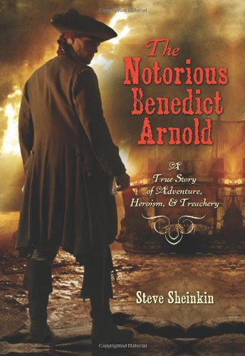The Notorious Benedict Arnold: A True Story of Adventure, Heroism & Treachery - Steve Sheinkin