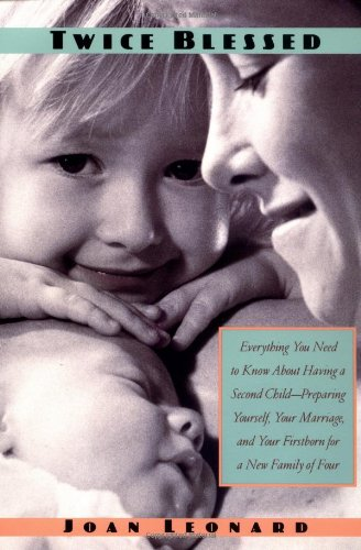 Twice Blessed: Everything You Need To Know About Having A Second Child-- Preparing Yourself, Your Marriage, And Your Firstborn For A New Fam - Joan Leonard