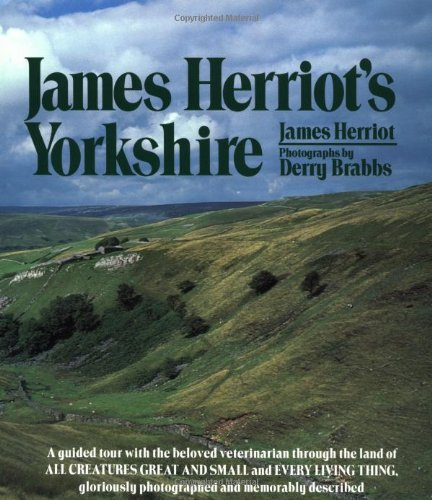 James Herriot's Yorkshire: A Guided Tour With the Beloved Veterinarian Through the Land of All Creatures Great And Small And Every Living Th - James Herriot