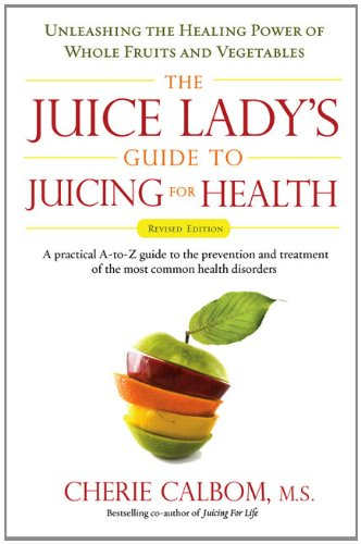The Juice Lady's Guide To Juicing for Health: Unleashing the Healing Power of Whole Fruits and Vegetables Revised Edition - Cherie Calbom