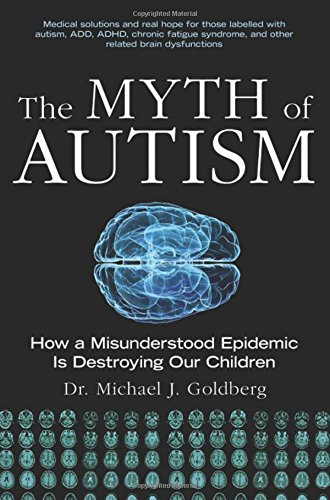 The Myth of Autism: How a Misunderstood Epidemic Is Destroying Our Children - Michael Goldberg