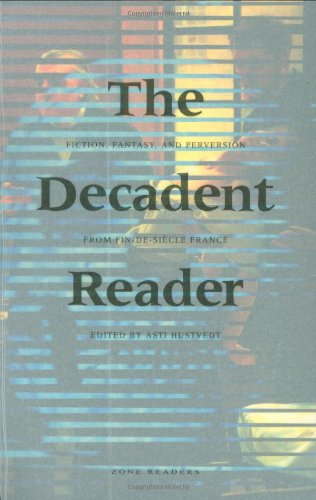 The Decadent Reader: Fiction, Fantasy, and Perversion from Fin-de-Si?cle France - Asti Hustvedt