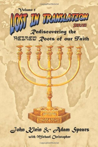 Lost in Translation Vol. 1: Rediscovering the Hebrew Roots of Our Faith - John Klein, Adam Spears