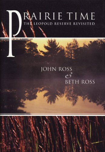 Prairie Time: The Leopold Reserve Revisited (North Coast Books) - John Ross; Beth Ross
