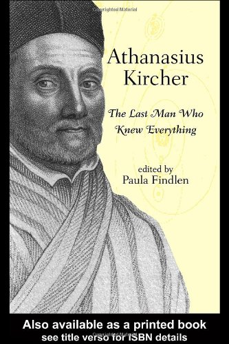 Athanasius Kircher: The Last Man Who Knew Everything - Paula Findlen