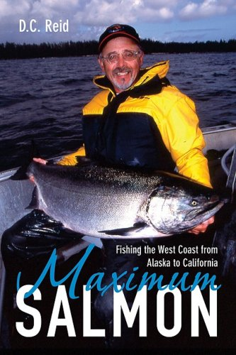 Maximum Salmon: Fishing the West Coast from Alaska to California - D.C. Reid