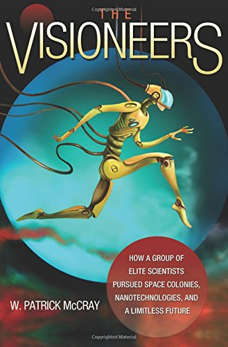 The Visioneers: How a Group of Elite Scientists Pursued Space Colonies, Nanotechnologies, and a Limitless Future - W. Patrick McCray