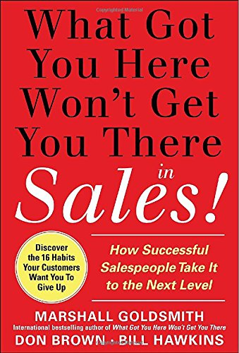 What Got You Here Won't Get You There in Sales:  How Successful Salespeople Take it to the Next Level - Marshall Goldsmith; Bill Hawkins; Don Brown