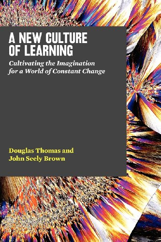 A New Culture of Learning: Cultivating the Imagination for a World of Constant Change - Douglas Thomas, John Seely Brown