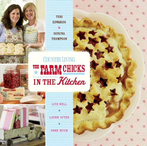 Country Living The Farm Chicks in the Kitchen: Live Well, Laugh Often, Cook Much - Serena Thompson, Teri Edwards