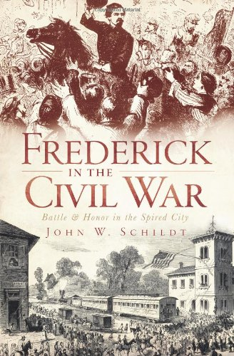 Frederick in the Civil War:: Battle and Honor in the Spired City (Civil War Series) - John W. Schildt