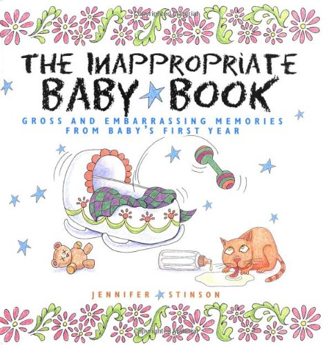 The Inappropriate Baby Book:  Gross and Embarrassing Memories from Baby's First Year - Jennifer Stinson