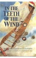 In the Teeth of the Wind: The Story of a Naval Pilot on the Western Front 1916-1918 - Squadron Leader C. P. O. Bartlett