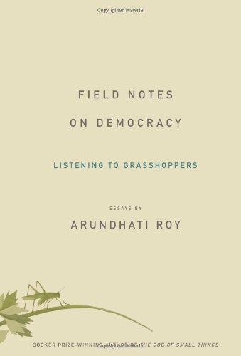 Field Notes on Democracy: Listening to Grasshoppers - Arundhati Roy