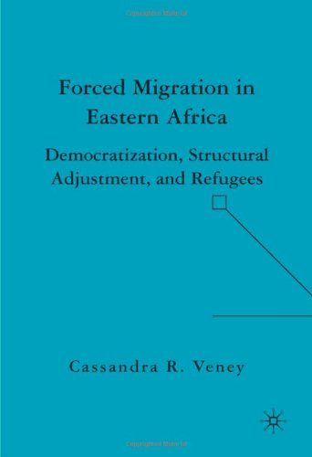 Forced Migration in Eastern Africa: Democratization, Structural Adjustment, and Refugees - Cassandra R. Veney