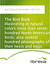 The Bird Book Illustrating in natural colors more than seven hundred North American birds; also several hundred photographs of their nests and eggs.